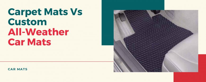 Carpet Mats Vs Custom All-Weather Car Mats - MudSmart