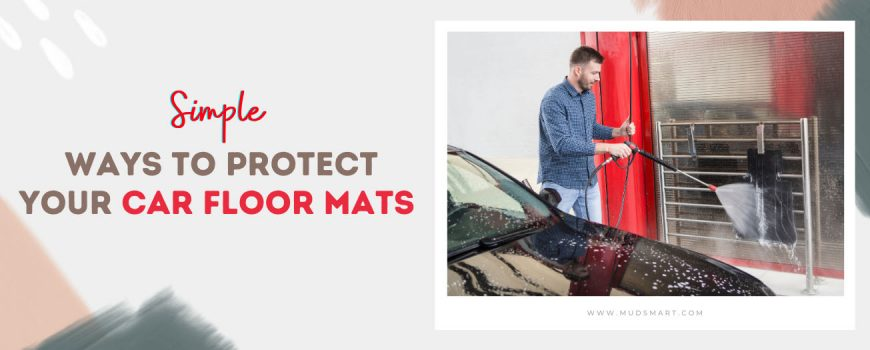 Simple Ways To Protect Your Car Floor Mats - MudSmart